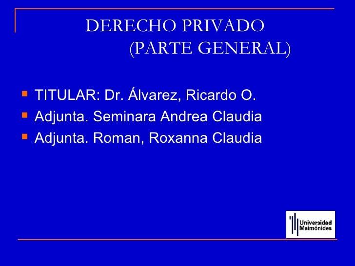 DERECHO PRIVADO              (PARTE GENERAL)   TITULAR: Dr. Álvarez, Ricardo O.   Adjunta. Seminara Andrea Claudia   Ad...