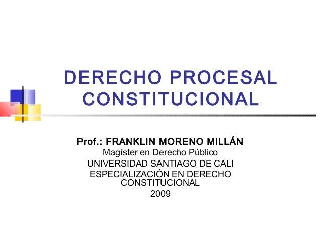 DERECHO PROCESAL CONSTITUCIONALProf.: FRANKLIN MORENO MILLÁN      Magíster en Derecho Público  UNIVERSIDAD SANTIAGO DE CAL...