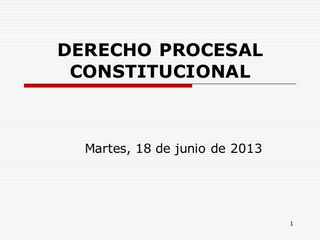 1 DERECHO PROCESAL CONSTITUCIONAL Martes, 18 de junio de 2013