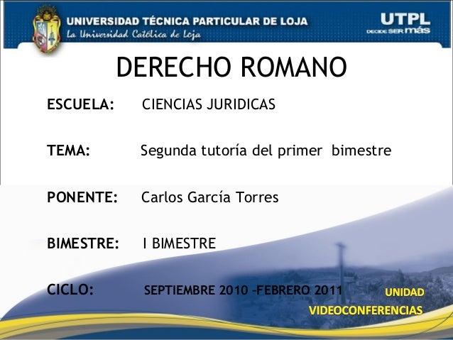 DERECHO ROMANO ESCUELA: CIENCIAS JURIDICAS TEMA: Segunda tutoría del primer bimestre PONENTE: Carlos García Torres BIMESTR...