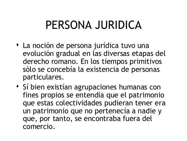PERSONA JURIDICA  La noción de persona jurídica tuvo una evolución gradual en las diversas etapas del derecho romano. En ...