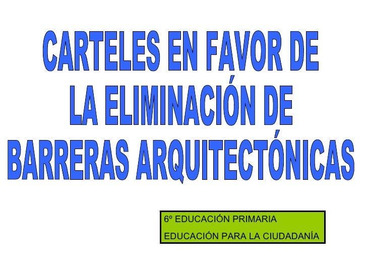 CARTELES EN FAVOR DE  LA ELIMINACIÓN DE  BARRERAS ARQUITECTÓNICAS 6º EDUCACIÓN PRIMARIA EDUCACIÓN PARA LA CIUDADANÍA