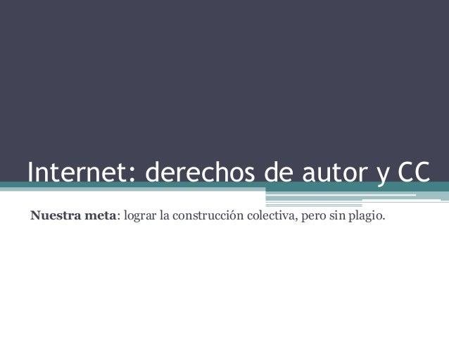 Internet: derechos de autor y CC Nuestra meta: lograr la construcción colectiva, pero sin plagio.