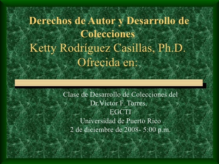 Derechos de Autor y Desarrollo de Colecciones Ketty Rodr í guez Casillas, Ph.D. Ofrecida en: Clase de Desarrollo de Colecc...