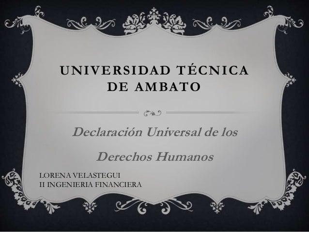 UNIVERSIDAD TÉCNICA DE AMBATO Declaración Universal de los Derechos Humanos LORENA VELASTEGUI II INGENIERIA FINANCIERA