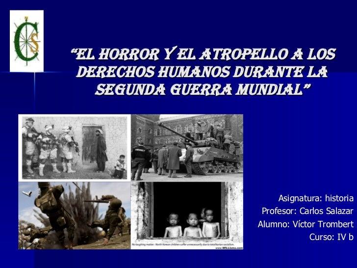 """"""" El horror y el atropello a los derechos humanos durante la segunda guerra mundial"""" Asignatura: historia Profesor: Carlos..."""