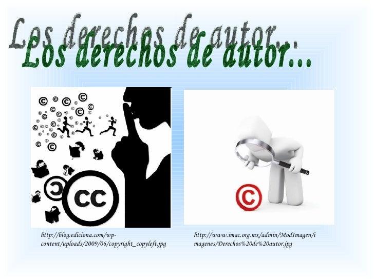 Los derechos de autor... http://www.imac.org.mx/admin/ModImagen/imagenes/Derechos%20de%20autor.jpg http://blog.ediciona.co...