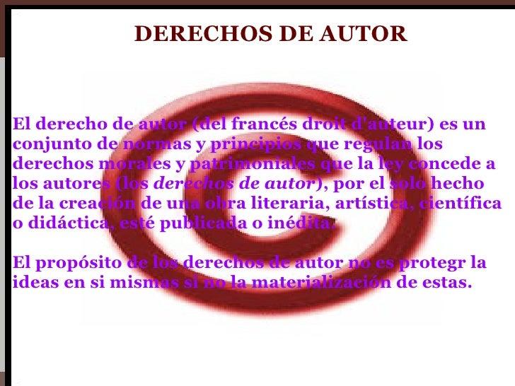 <ul><li>El derecho de autor (del francés droit d'auteur) es un conjunto de normas y principios que regulan los derechos mo...