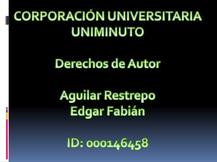 CORPORACIÓN UNIVERSITARIA <br />UNIMINUTO<br />Derechos de Autor<br />Aguilar Restrepo <br />Edgar Fabián<br />ID: 0001464...