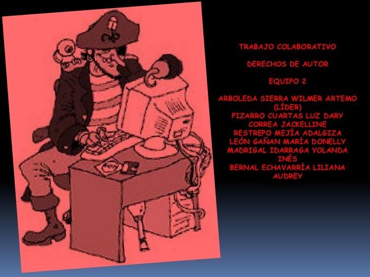 TRABAJO COLABORATIVO<br />DERECHOS DE AUTOR <br />EQUIPO 2<br />ARBOLEDA SIERRA WILMER ARTEMO (LÍDER)<br />PIZARRO CUARTAS...