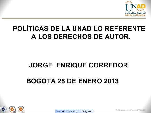 POLÍTICAS DE LA UNAD LO REFERENTE     A LOS DERECHOS DE AUTOR.    JORGE ENRIQUE CORREDOR   BOGOTA 28 DE ENERO 2013        ...