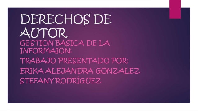 DERECHOS DE AUTOR GESTION BASICA DE LA INFORMAION: TRABAJO PRESENTADO POR: ERIKA ALEJANDRA GONZALEZ STEFANY RODRÍGUEZ