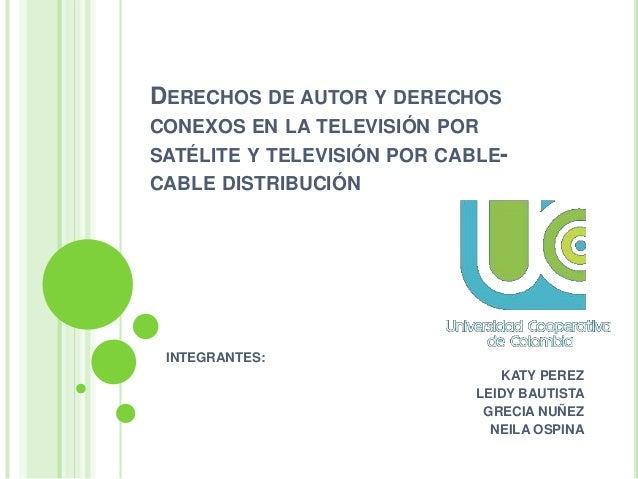 DERECHOS DE AUTOR Y DERECHOS CONEXOS EN LA TELEVISIÓN POR SATÉLITE Y TELEVISIÓN POR CABLE- CABLE DISTRIBUCIÓN INTEGRANTES:...