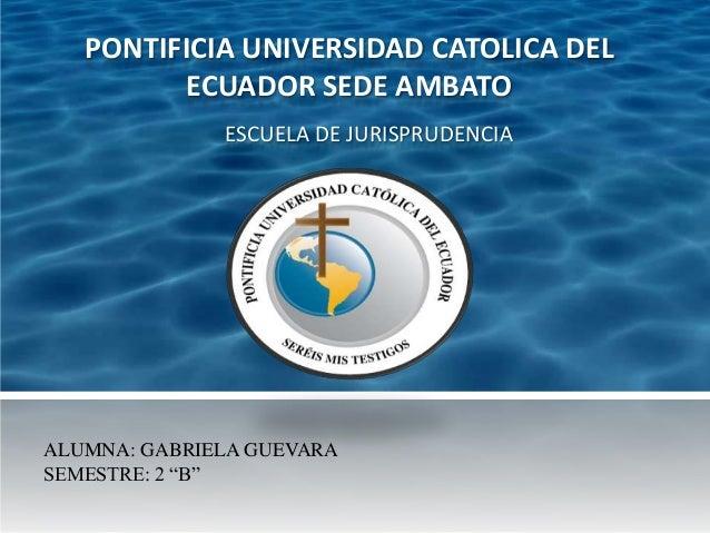 PONTIFICIA UNIVERSIDAD CATOLICA DEL         ECUADOR SEDE AMBATO              ESCUELA DE JURISPRUDENCIAALUMNA: GABRIELA GUE...
