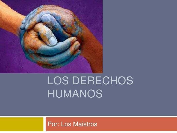 Los derechos humanos<br />Por: Los Maistros<br />