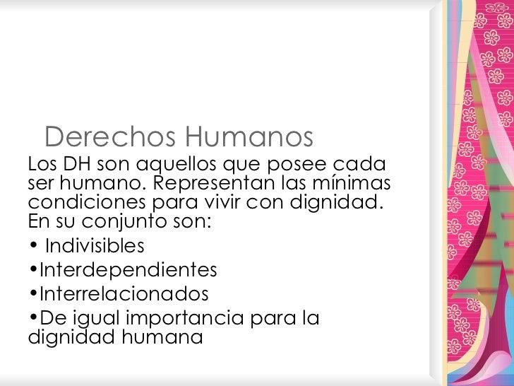 Derechos Humanos <ul><li>Los DH son aquellos que posee cada ser humano. Representan las mínimas condiciones para vivir con...