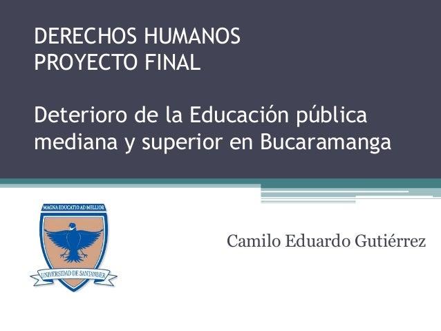 DERECHOS HUMANOS PROYECTO FINAL Deterioro de la Educación pública mediana y superior en Bucaramanga Camilo Eduardo Gutiérr...