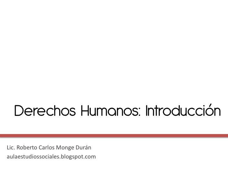 Derechos Humanos: IntroducciónLic. Roberto Carlos Monge Duránaulaestudiossociales.blogspot.com