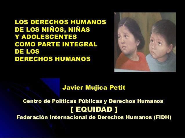 LOS DERECHOS HUMANOS DE LOS NIÑOS, NIÑAS Y ADOLESCENTES COMO PARTE INTEGRAL DE LOS DERECHOS HUMANOS  Javier Mujica Petit C...