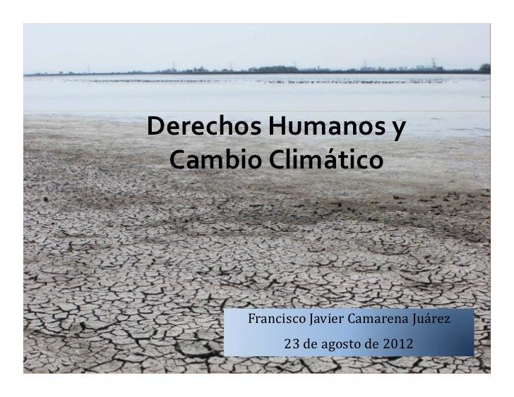 DerechosHumanosy CambioClimático       FranciscoJavierCamarenaJuárez            23deagostode2012