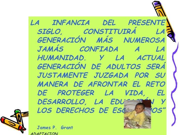 <ul><li>LA INFANCIA DEL PRESENTE SIGLO, CONSTITUIRÁ LA GENERACIÓN MÁS NUMEROSA JAMÁS CONFIADA A LA HUMANIDAD. Y LA ACTUAL ...