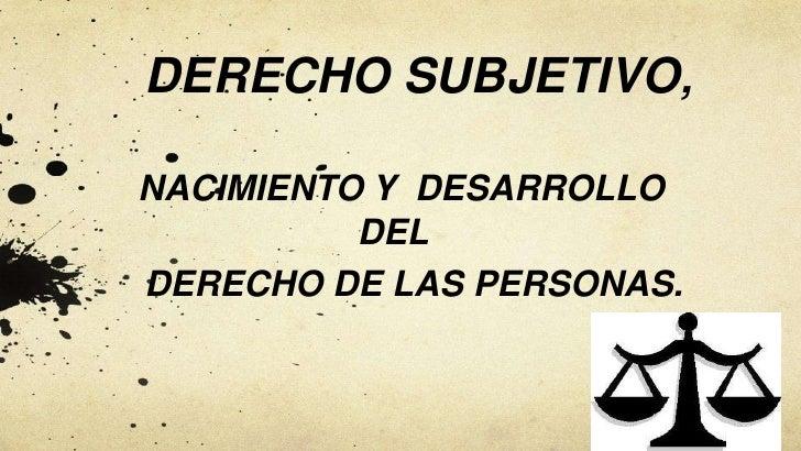 DERECHO SUBJETIVO,NACIMIENTO Y DESARROLLO          DELDERECHO DE LAS PERSONAS.