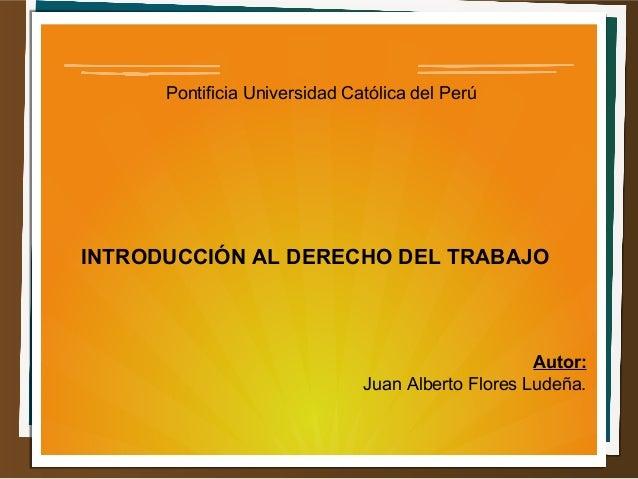 Pontificia Universidad Católica del Perú  INTRODUCCIÓN AL DERECHO DEL TRABAJO  Autor:  Juan Alberto Flores Ludeña.