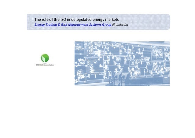 The role of the ISO in deregulated energy marketsEnergy Trading & Risk Management Systems Group @ linkedin