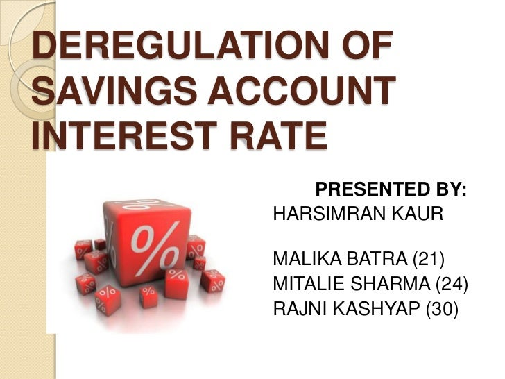DEREGULATION OFSAVINGS ACCOUNTINTEREST RATE               PRESENTED BY:            HARSIMRAN KAUR     (19)            MALI...