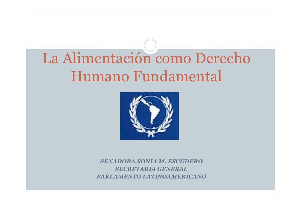 La Alimentación como Derecho     Humano Fundamental             SENADORA SONIA M. ESCUDERO             SECRETARIA GENERAL ...