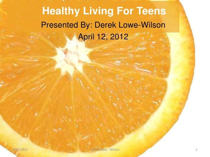 Healthy Living For Teens            Presented By: Derek Lowe-Wilson                     April 12, 20124/12/2012           ...