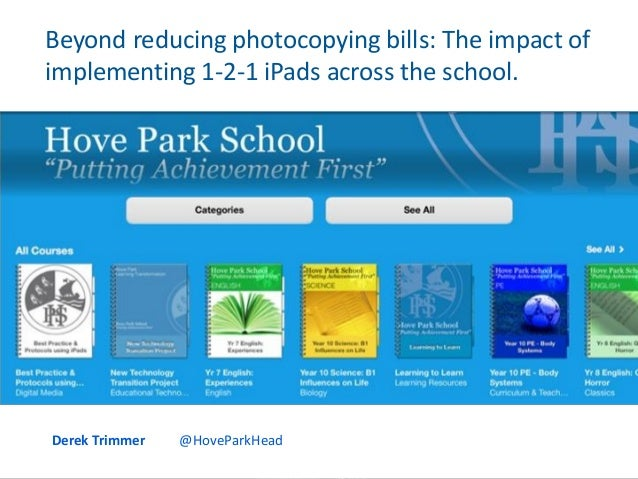 Beyond reducing photocopying bills: The impact of implementing 1-2-1 iPads across the school. Derek Trimmer @HoveParkHead