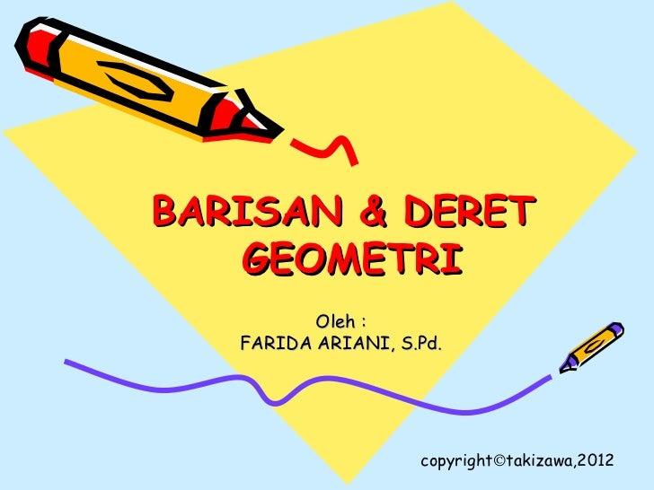BARISAN & DERET    GEOMETRI          Oleh :   FARIDA ARIANI, S.Pd.                    copyright©takizawa,2012