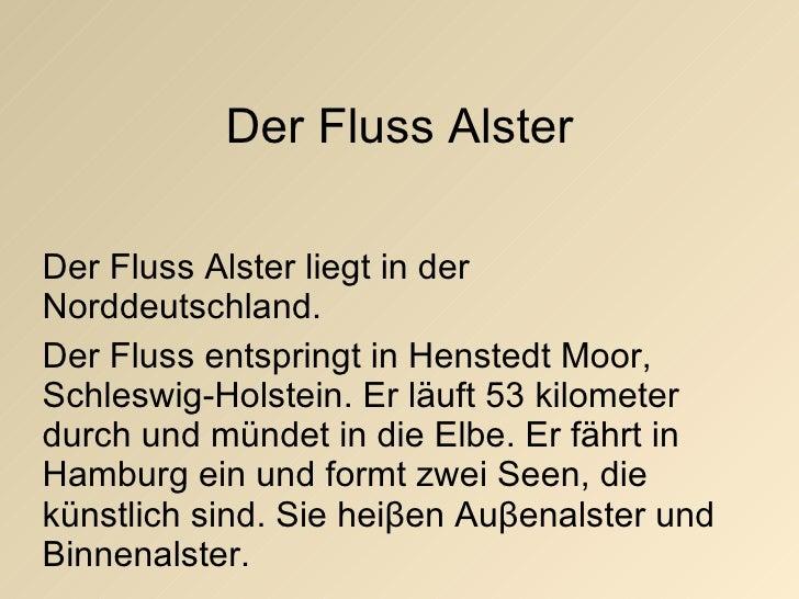 Der Fluss Alster Der Fluss Alster liegt in der Norddeutschland. Der Fluss entspringt in Henstedt Moor, Schleswig-Holstein....