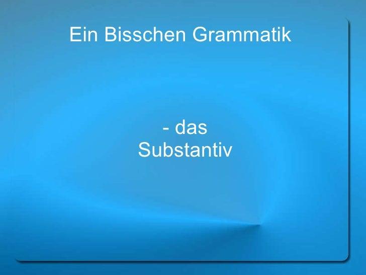 Ein Bisschen Grammatik  - das Substantiv