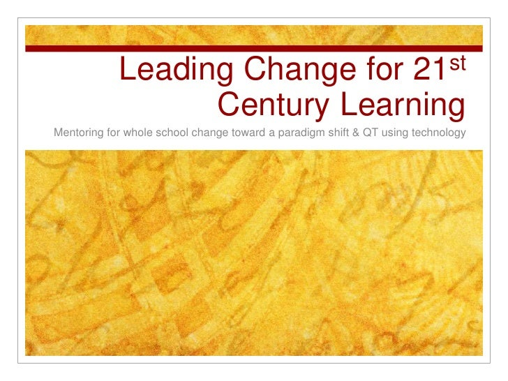 Leading Change for 21st Century Learning<br />Mentoring for whole school change toward a paradigm shift & QT using technol...