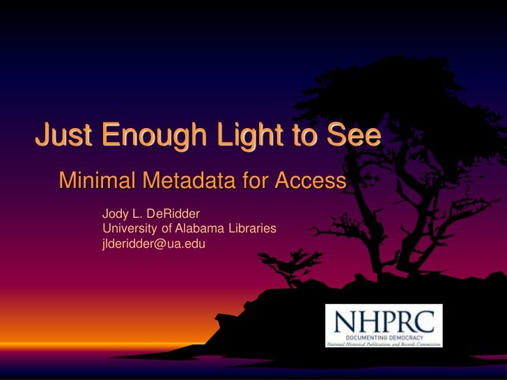 Just Enough Light to See<br />Minimal Metadata for Access<br />Jody L. DeRidder<br />University of Alabama Libraries<br />...