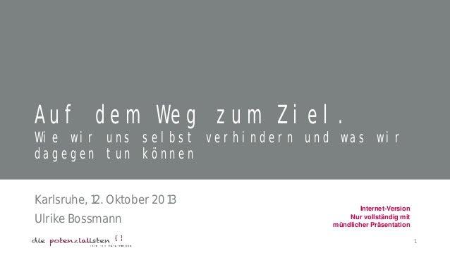Auf dem Weg zum Ziel. Wie wir uns selbst verhindern und was wir dagegen tun können Karlsruhe, 12. Oktober 2013 Ulrike Boss...
