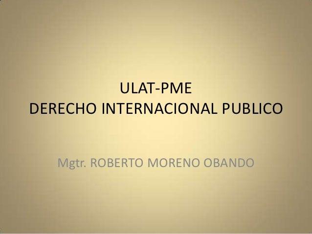 ULAT-PMEDERECHO INTERNACIONAL PUBLICO   Mgtr. ROBERTO MORENO OBANDO