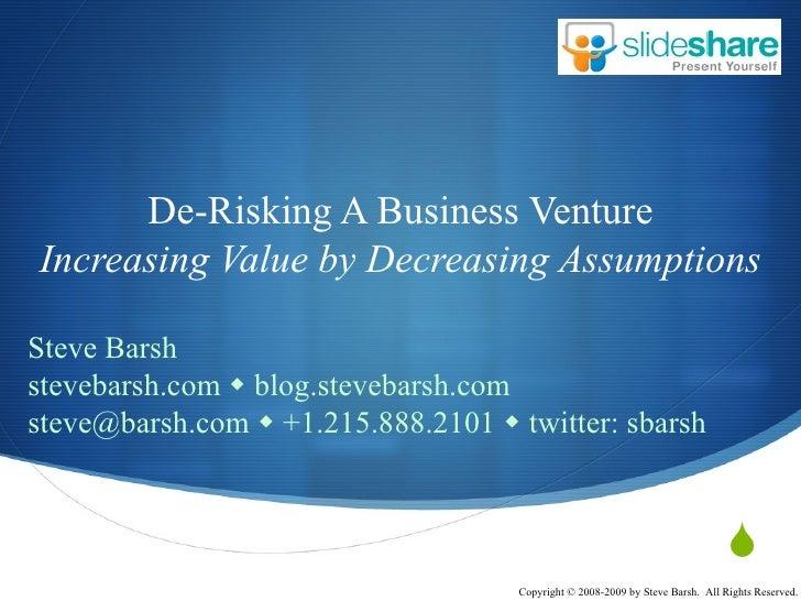De-Risking A Business Venture Increasing Value by Decreasing Assumptions Steve Barsh stevebarsh.com    blog.stevebarsh.co...