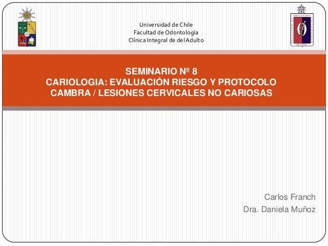 Carlos Franch Dra. Daniela Muñoz SEMINARIO Nº 8 CARIOLOGIA: EVALUACIÓN RIESGO Y PROTOCOLO CAMBRA / LESIONES CERVICALES NO ...