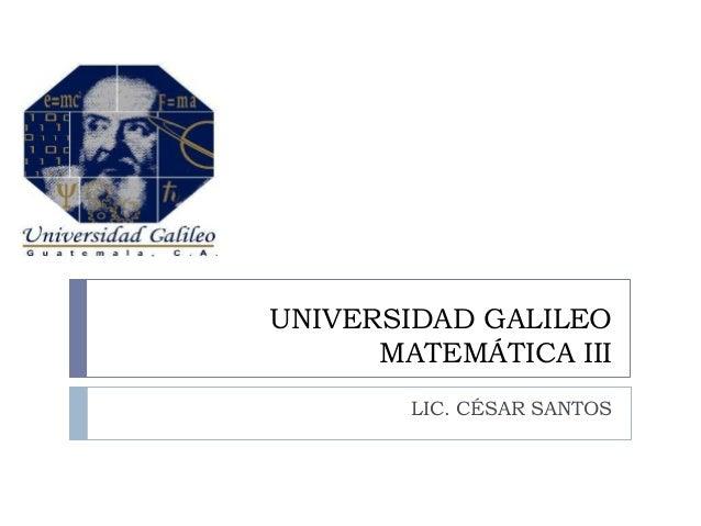 UNIVERSIDAD GALILEO MATEMÁTICA III LIC. CÉSAR SANTOS