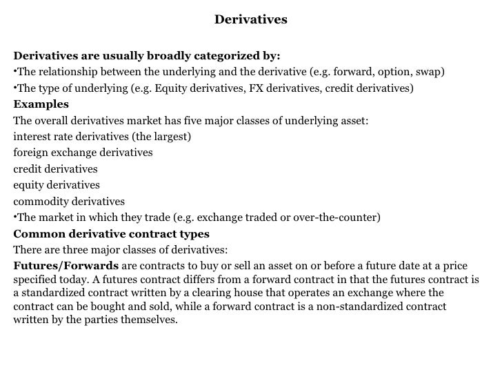 Derivatives <ul><li>Derivatives are usually broadly categorized by: </li></ul><ul><li>The relationship between the underly...