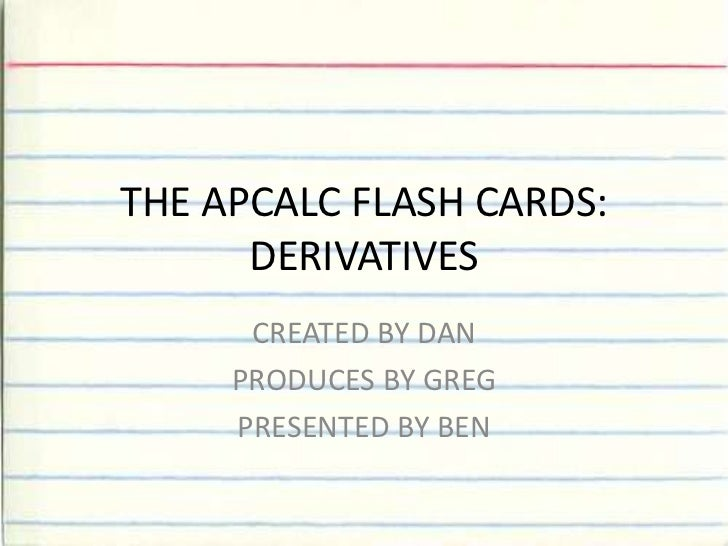 THE APCALC FLASH CARDS: DERIVATIVES<br />CREATED BY DAN<br />PRODUCES BY GREG<br />PRESENTED BY BEN<br />