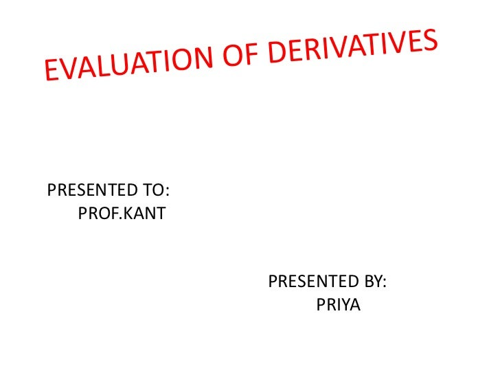 EVALUATION OF DERIVATIVES<br />PRESENTED TO:<br />PROF.KANT<br />PRESENTED BY: <br />PRIYA<br />