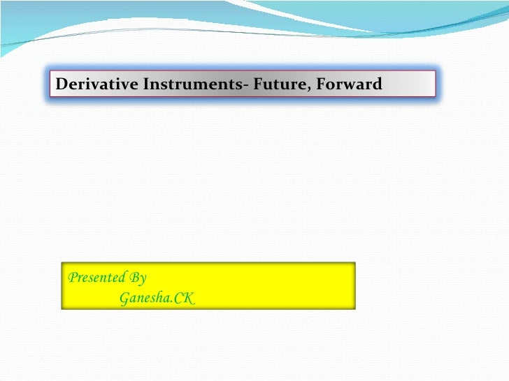 Derivative Instruments- Future, Forward Presented By         Ganesha.CK