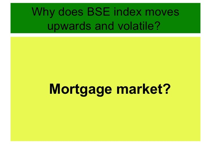 Why does BSE index moves upwards and volatile?  <ul><li>Mortgage market? </li></ul>
