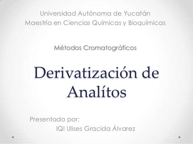 Universidad Autónoma de YucatánMaestría en Ciencias Químicas y Bioquímicas        Métodos Cromatográficos  Derivatización ...