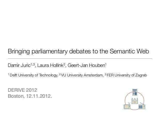 Bringing parliamentary debates to the Semantic WebDamir Juric1,3, Laura Hollink2, Geert-Jan Houben11 Delft   University o...
