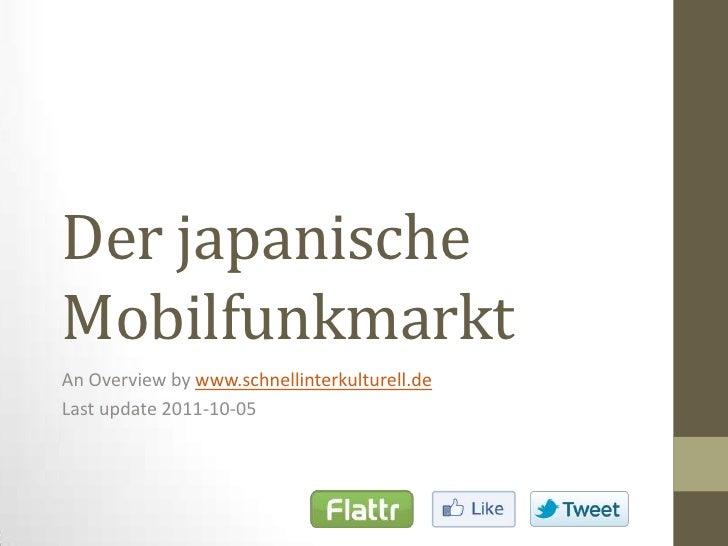 Der japanische Mobilfunkmarkt<br />An Overviewbywww.schnellinterkulturell.de<br />Last update 2011-10-05<br />